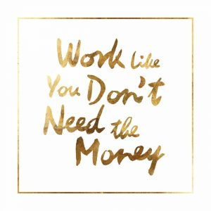 Work like you dont need the money