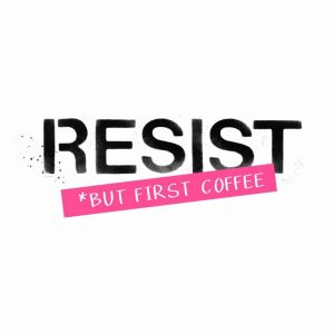 Resist but First Coffee